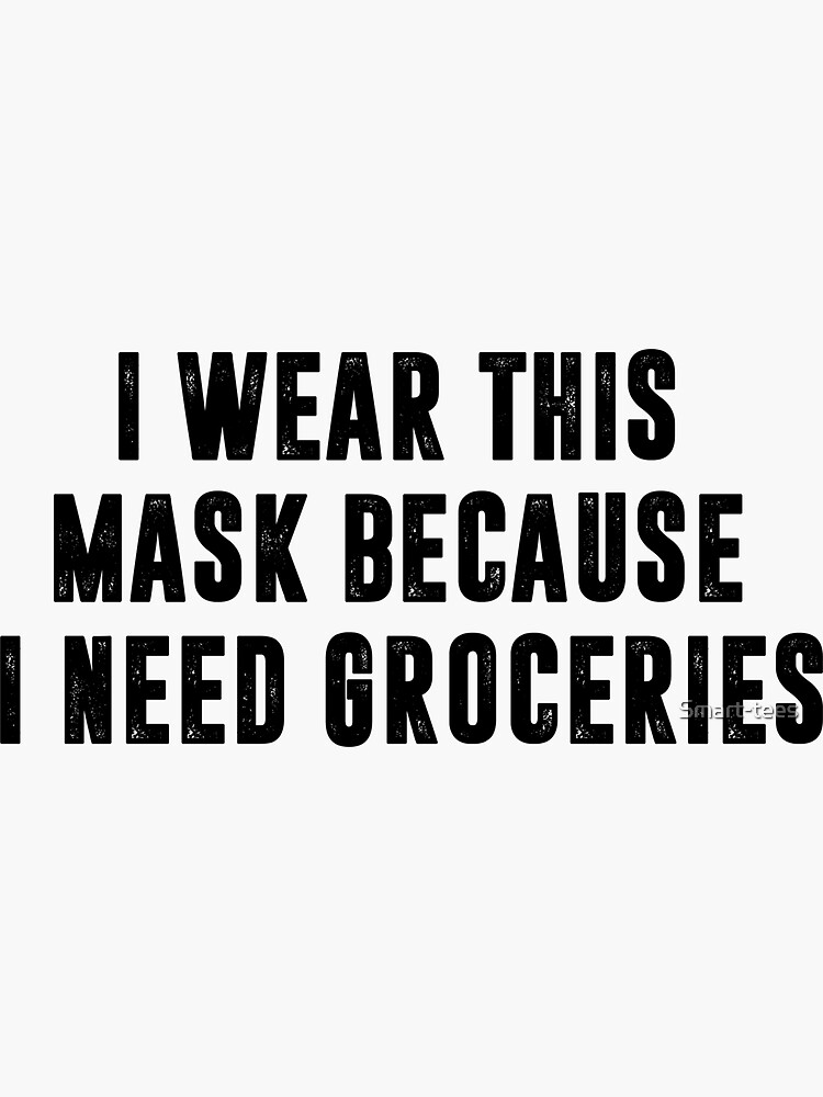 I Wear This Mask Because I Need Groceries by Smart-tees