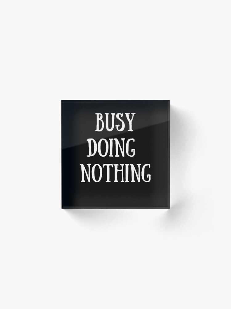 Alternate view of  busy Doing Nothing Acrylic Block