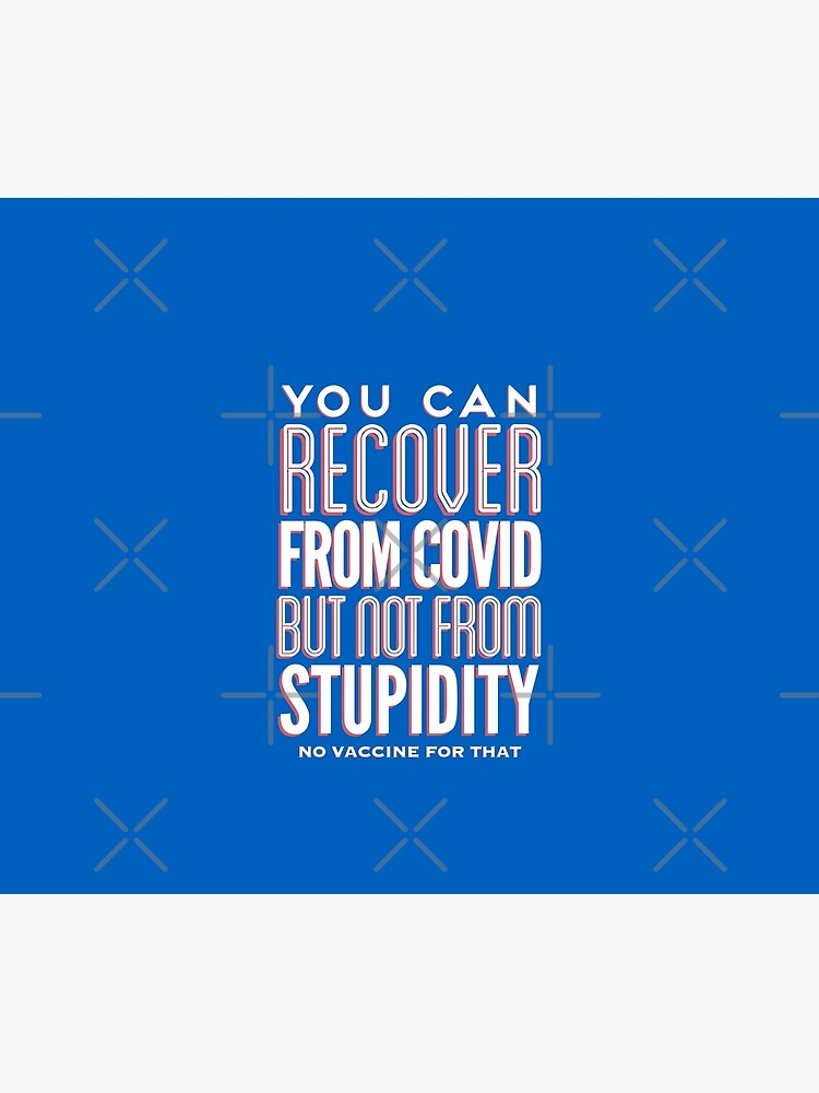 You can recover from covid but not from stupidity, no vaccine for that by SarcasticVibes