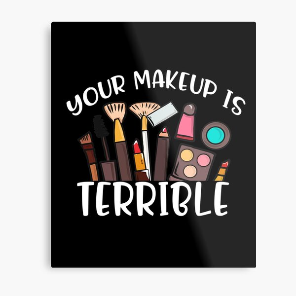 Your Makeup Is Terrible Drag Queen Costumes Outfit gift ideas for makeup artist cosmetics lover beauty queen aesthetic fans women girls mom friends ladies girlfriend gifts  Metal Print