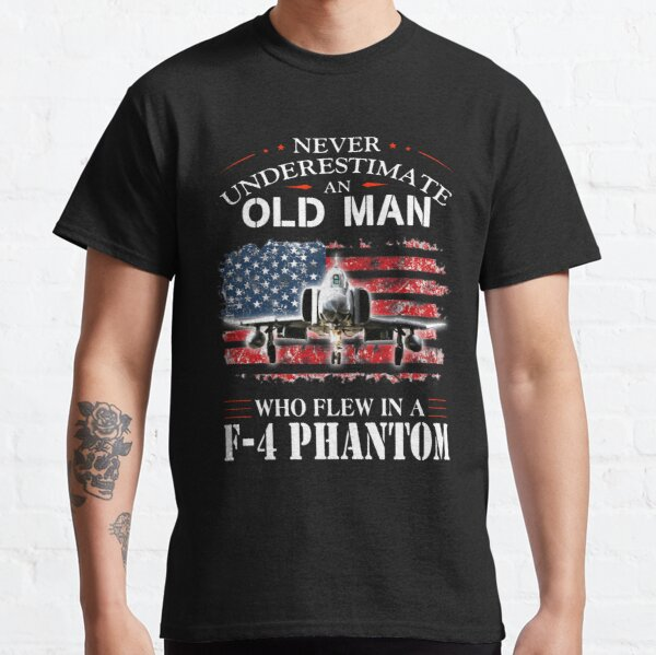 NEVER UNDERESTIMATE AN OLD MAN WHO FLEW IN A F - 4 PHANTOM  Classic T-Shirt
