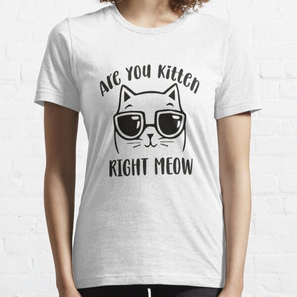 Are You Kitten Me Right Meow Essential T-Shirt
