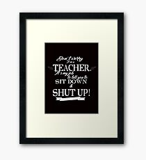 Don't Worry, I'm a Teacher it's My Job to Tell You to Sit Down and Shut Up! Framed Print