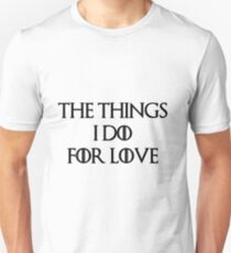 """""""The things I do for love""""  Unisex T-Shirt"""