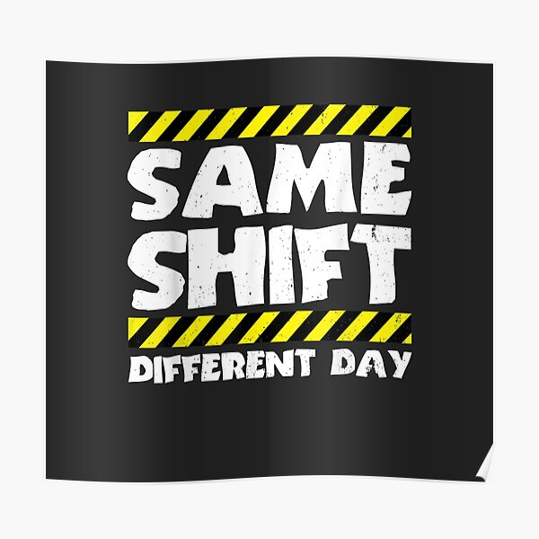 Sarcastic Factory Worker - Same Shift Different Day Poster
