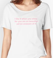 I like it when you sleep, for you are so beautiful yet so unaware of it Women's Relaxed Fit T-Shirt