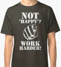 "Not ""happy""? - WORK HARDER! Classic T-Shirt"