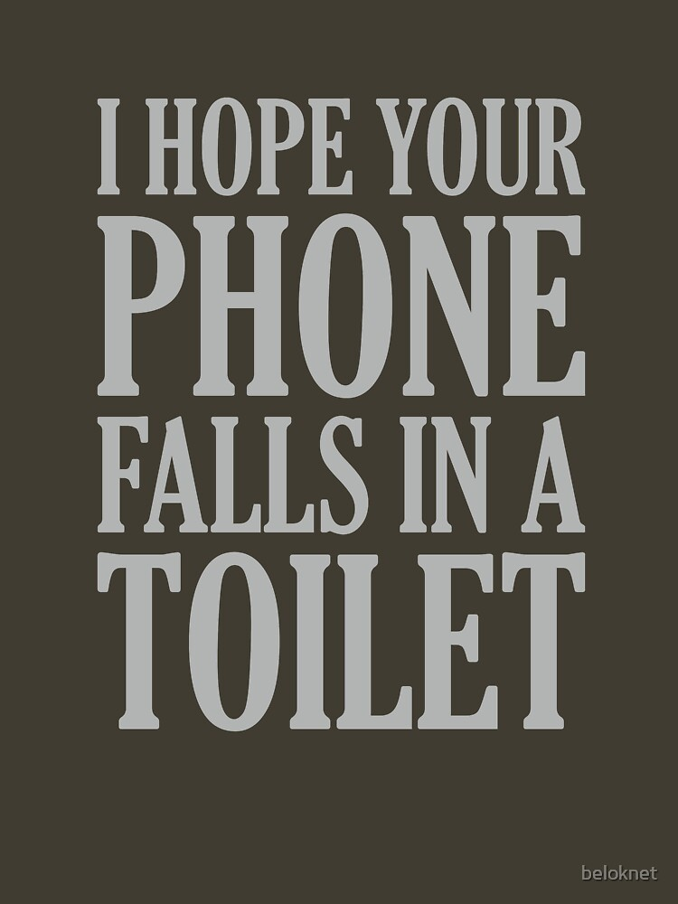 I Hope Your Phone Falls In The Toilet by beloknet