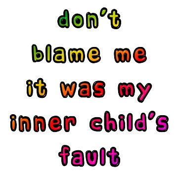 Don't Blame Me It Was My Inner Child's Fault by MarkUK97