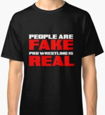 People are fake pro wrestling is real Classic T-Shirt