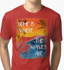 Surfing - Home is where the waves are quote Tri-blend T-Shirt
