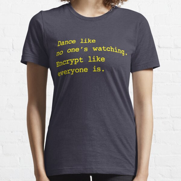 Dance Like No One's Watching Encrypt Like Everyone Is Essential T-Shirt