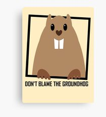 DON'T BLAME THE GROUNDHOG Canvas Print