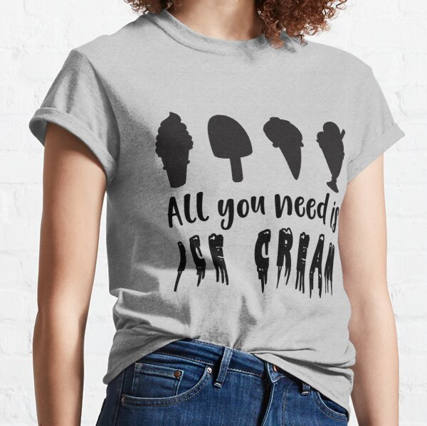All You Need Is Ice Cream Gift For Ice Cream Lovers Classic T-Shirt
