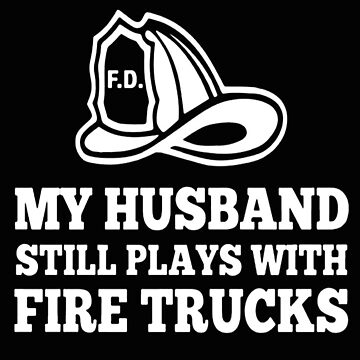 My Husband Plays with Fire Trucks by PaseoArt