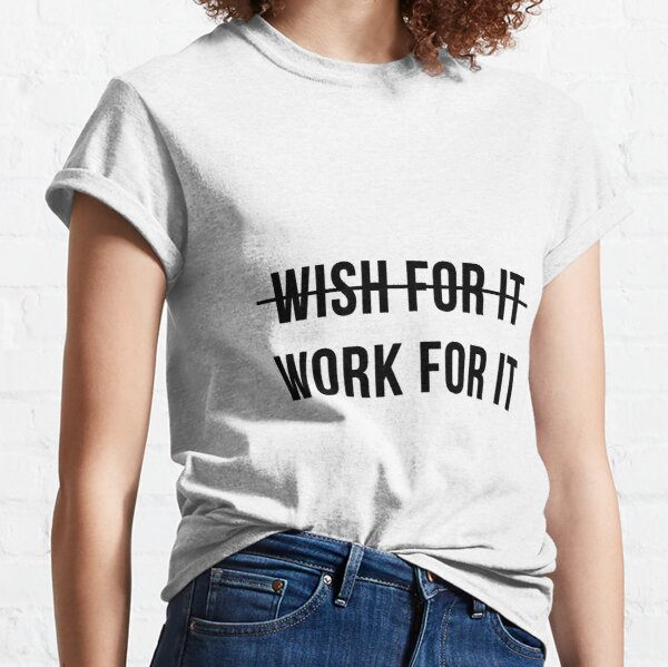 Don't Wish For It, Work For It Classic T-Shirt