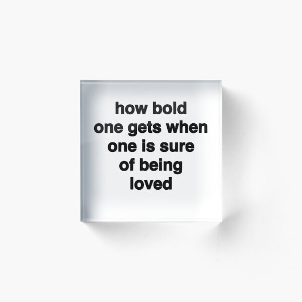 How Bold One Gets When One Is Sure of Being Loved - (white background, black font) Acrylic Block