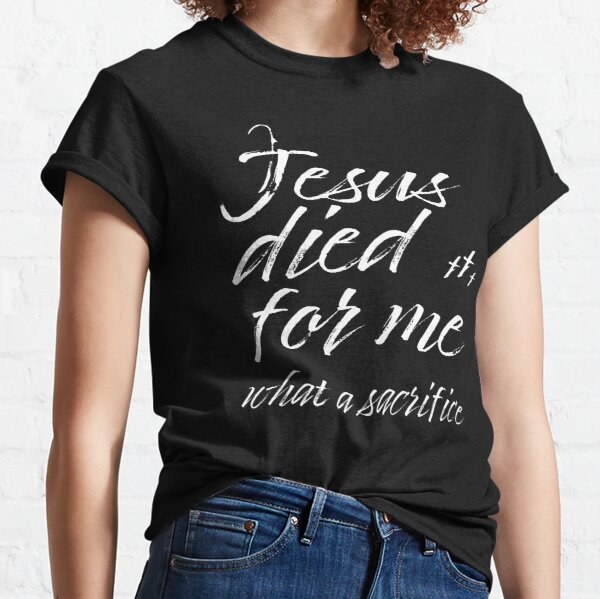 Jesus Died For Me What a Sacrifice Inspirational Christian Message Classic T-Shirt