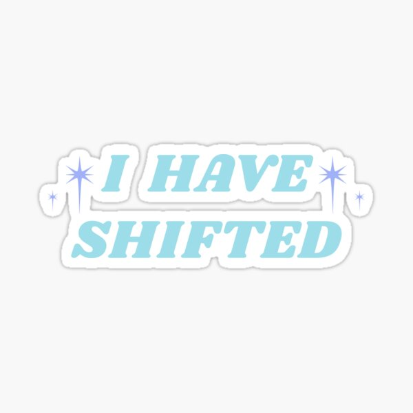 I HAVE SHIFTED Sticker