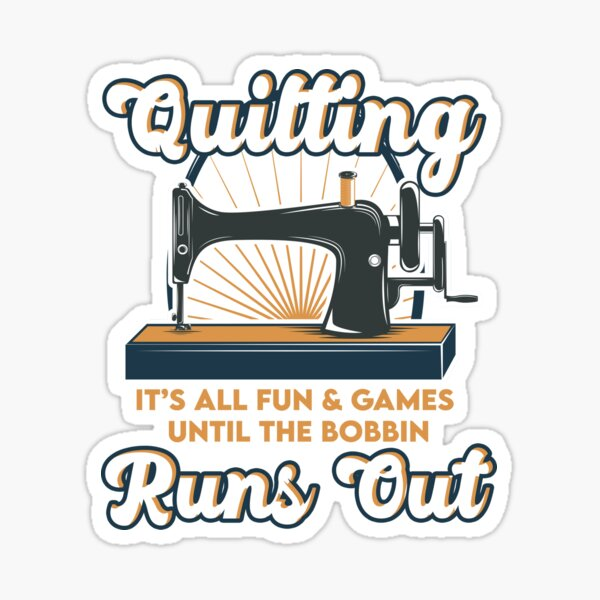 Quilting It's All Fun & Games Until the Bobbin Runs Out   Quilters Sticker