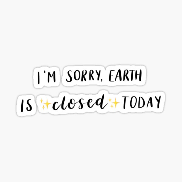 I'm sorry, earth is closed today quote Sticker