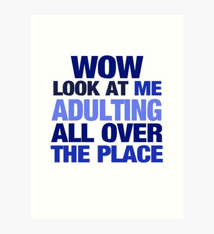 WOW look at me adulting all over the place Art Print