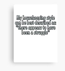 """My housekeeping style can be best described as """"there appears to have been a struggle"""" Canvas Print"""
