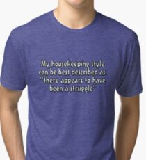 """My housekeeping style can be best described as """"there appears to have been a struggle"""" Tri-blend T-Shirt"""