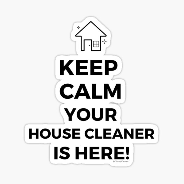 Keep Calm Your House Cleaner Is Here Funny Housekeeping Humor Sticker
