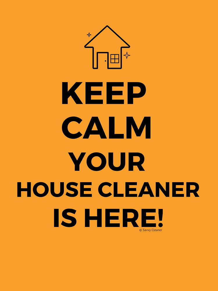 Keep Calm Your House Cleaner Is Here Funny Housekeeping Humor by SavvyCleaner