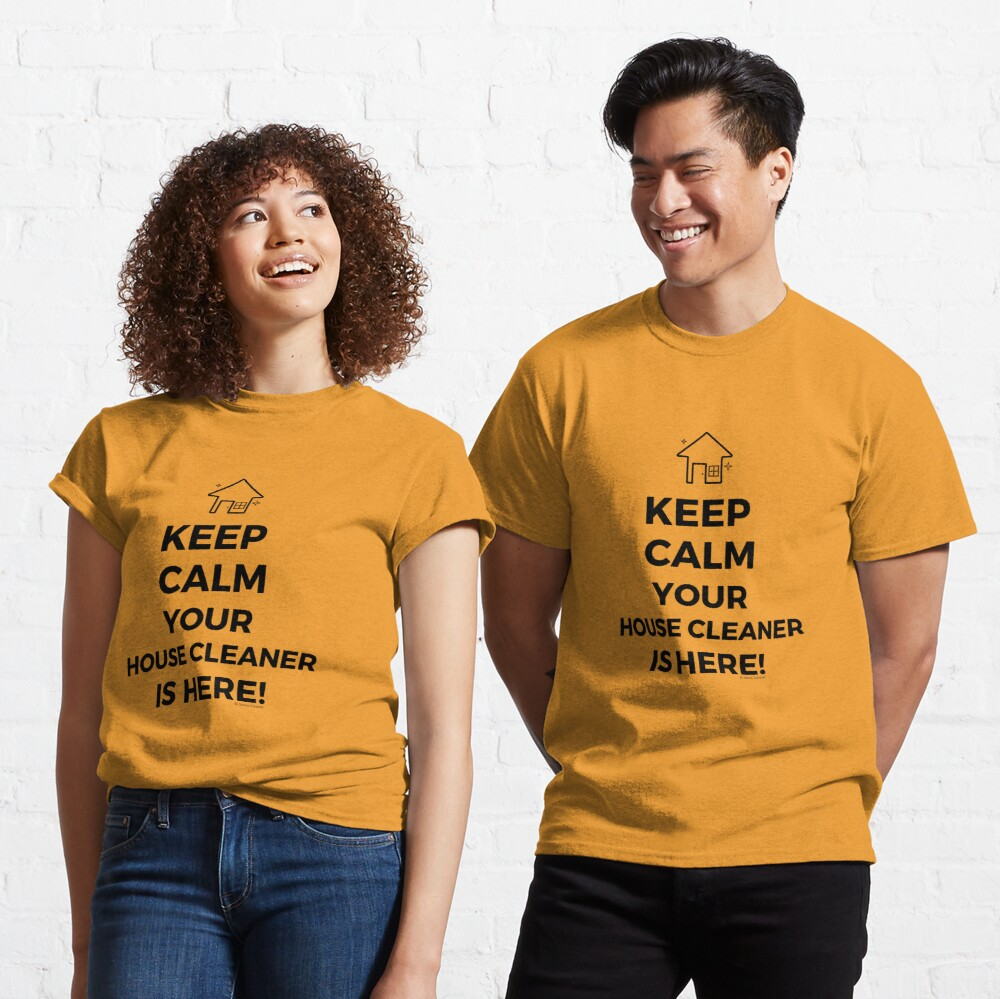 Keep Calm Your House Cleaner Is Here Funny Housekeeping Humor Classic T-Shirt