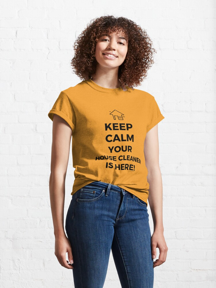 Alternate view of Keep Calm Your House Cleaner Is Here Funny Housekeeping Humor Classic T-Shirt