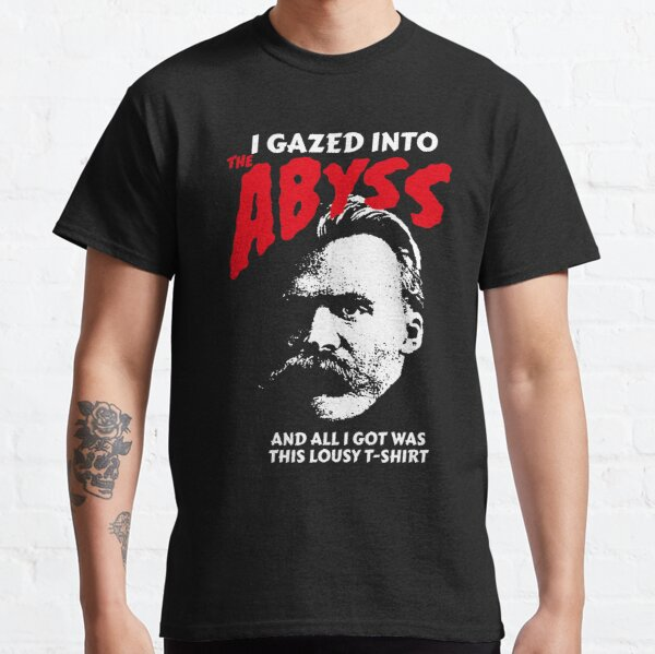 Nietzsche - I Gazed Into The Abyss And I Got Was This Lousy T-Shirt Classic T-Shirt