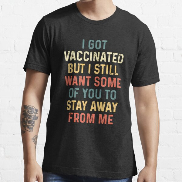 I got vaccinated but i still want some of you to stay away from me shirt, Awesome Funny Gift Shirt Ideas For Man Woman Kids, Sarcastic shirt, Available on Mask and Hoodies  Essential T-Shirt