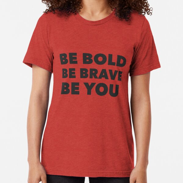 Be Bold Be Brave Be You  Tri-blend T-Shirt
