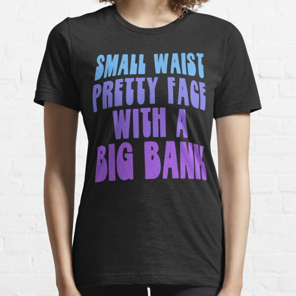 Small Waist Pretty Face With A Big Bank Essential T-Shirt