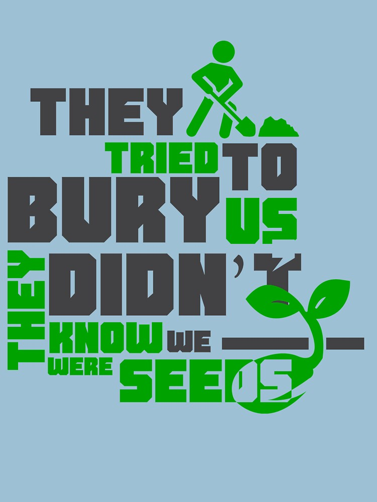 Image result for they tried to bury us. they didn't know we were seeds
