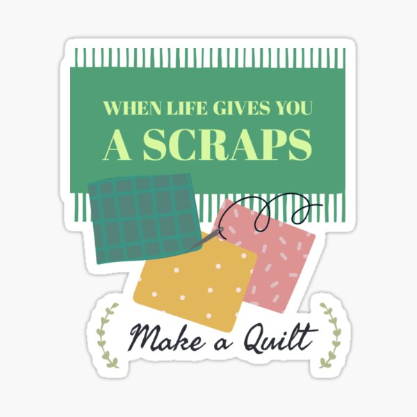 When life gives you a scrap make a quilt sticker Sticker