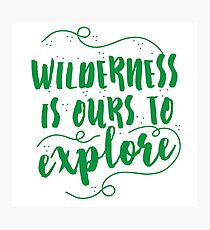 Wilderness is ours to explore Photographic Print