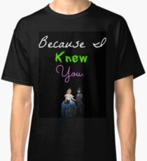 Wicked - Because I Knew You Classic T-Shirt