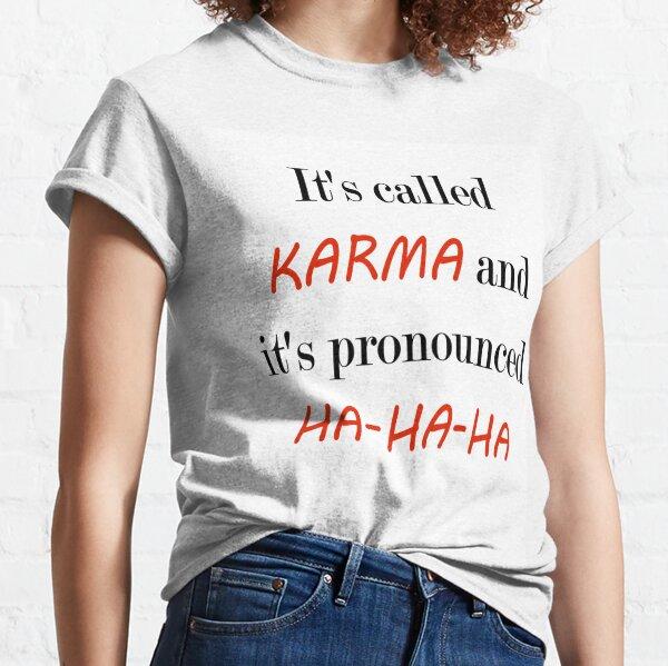 Its Called Karma and it's pronounced ha ha ha Classic T-Shirt