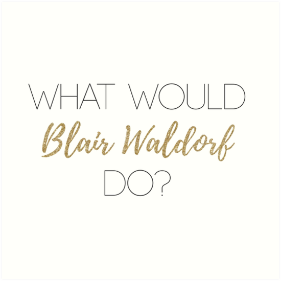 Quot What Would Blair Waldorf Do Light Type Quot Art Prints By