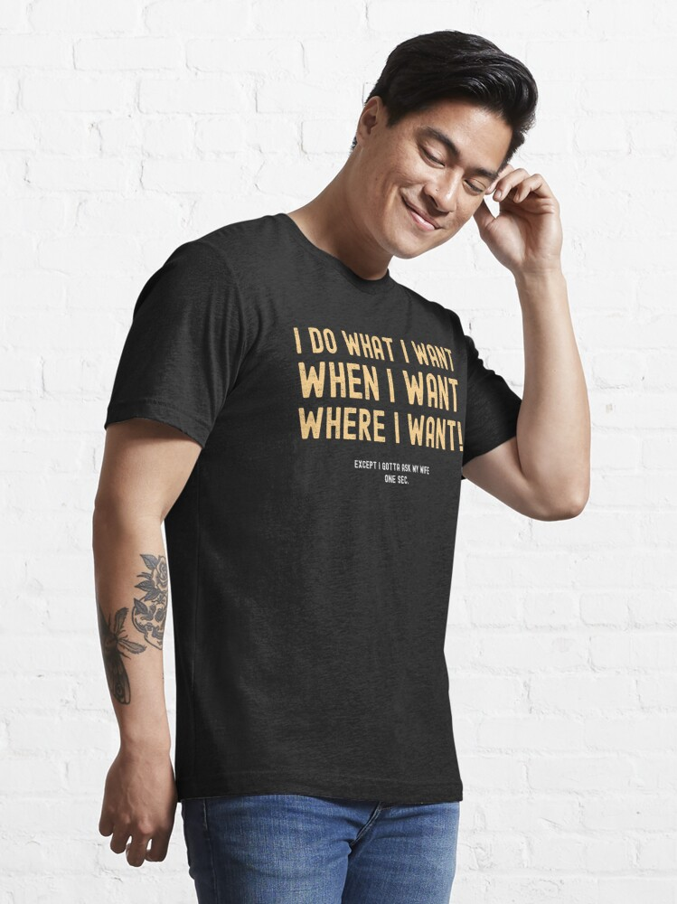 Alternate view of I Do What I Want When I Want Where I Want Except I Gotta Ask My Wife Essential T-Shirt