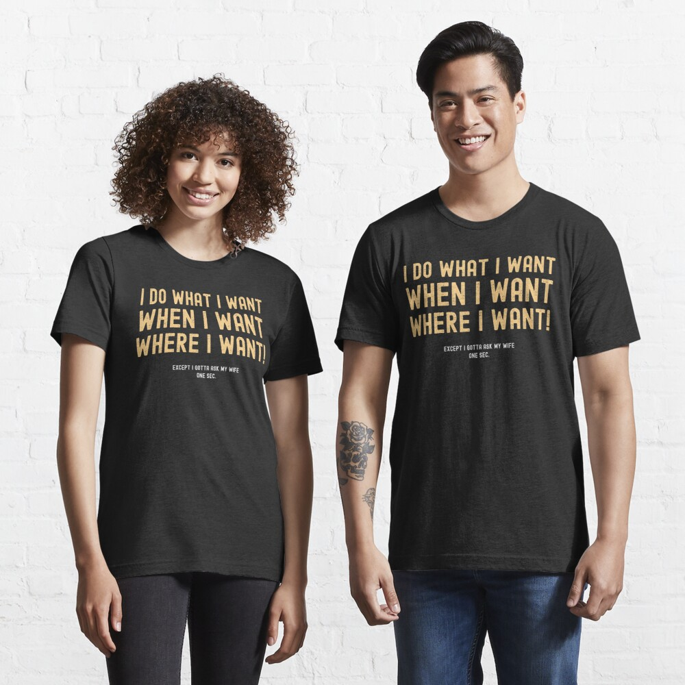 I Do What I Want When I Want Where I Want Except I Gotta Ask My Wife Essential T-Shirt