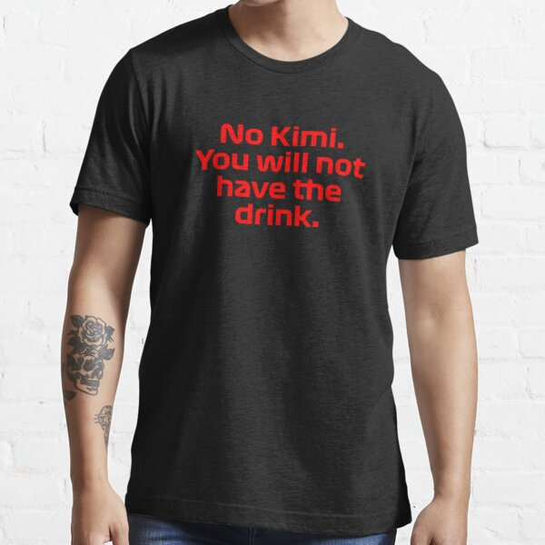 No Kimi, You Will Not Have The Drink - F1 Team Radio - Raikkonen Essential T-Shirt