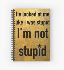 He looked at me like I was stupid. I'm not stupid Spiral Notebook