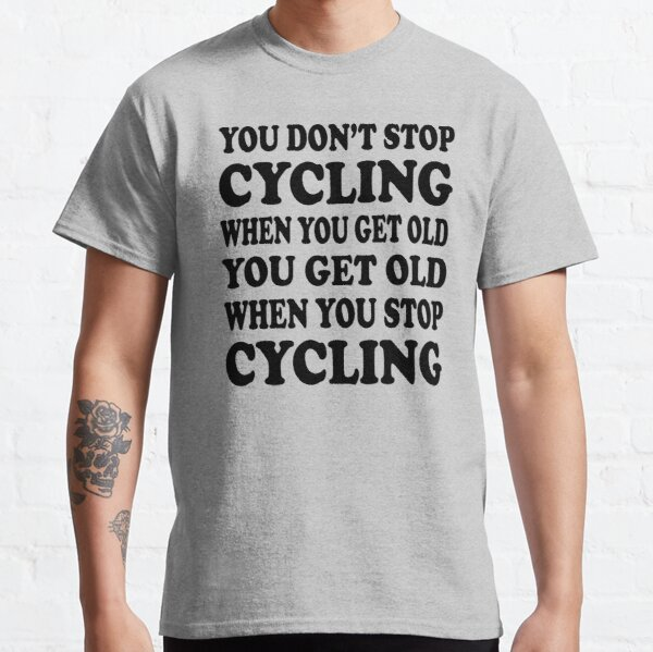 you don't stop cycling when you get old you get old when you stop cycling Classic T-Shirt