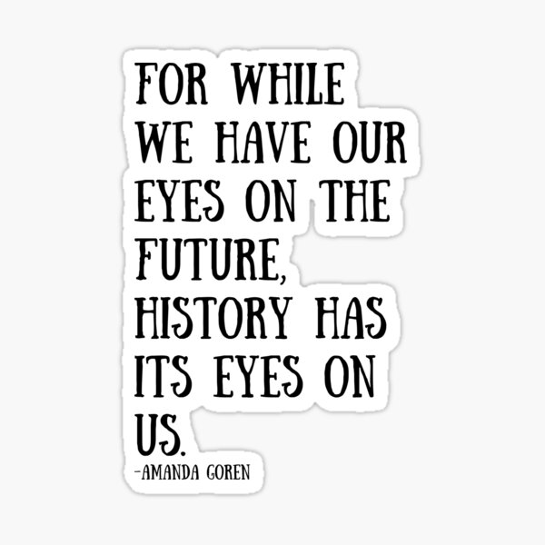 For while we have our eyes on the future, history has its eyes on us. Sticker