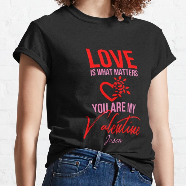 Love Is What Matters. You Are My Valentine - Jason Classic T-Shirt
