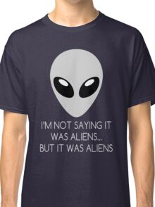 I'm Not Saying It Was Aliens... But It Was Aliens Classic T-Shirt